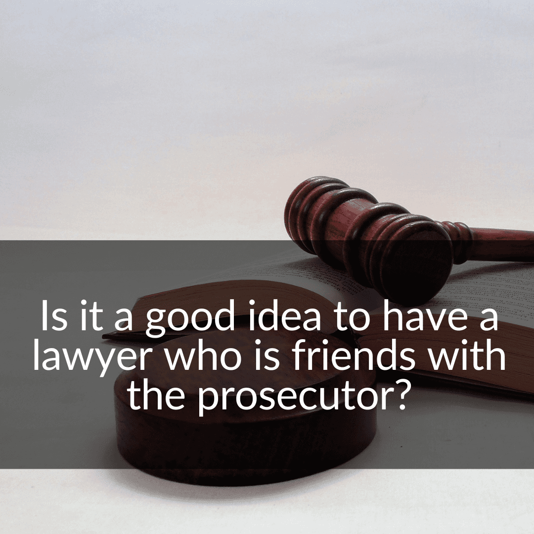 is it a good idea to have a lawyer who is friends with the prosecutor