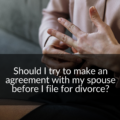 should I make an agreement with spouse before filing for divorce