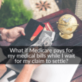What if Medicare pays for my medical bills while I am waiting for my claim to settle?
