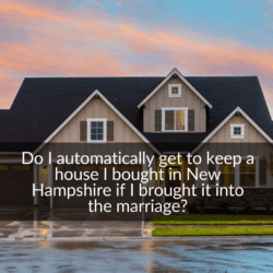 Do I automatically get to keep a house I bought in New Hampshire if I brought it into the marriage?